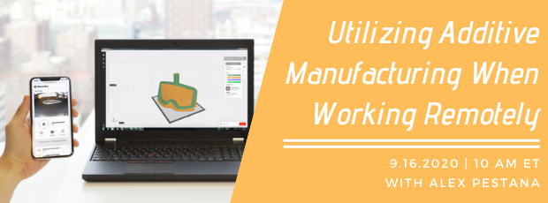 Register for our webinar, Utilizing Additive Manufacturing When Working Remotely